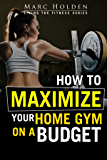 How to Maximize Your Home Gym on a Budget (English Edition)
