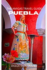 The Amigas Guide to Puebla MX: A Cultural Destination Beyond Expectation Kindle Edition