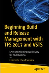 Beginning Build and Release Management with TFS 2017 and VSTS: Leveraging Continuous Delivery for Your Business Kindle Edition