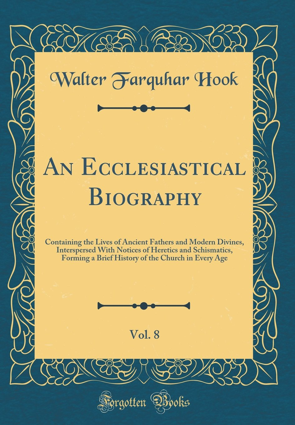 An Ecclesiastical Biography, Vol. 8: Containing the Lives of Ancient Fathers and Modern Divines, Interspersed With Notices of Heretics and ... of the Church in Every Age (Classic Reprint) ebook