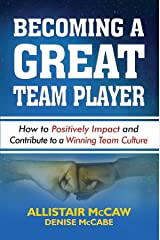 BECOMING A GREAT TEAM PLAYER: How to Positively Impact and Contribute to a Winning Team Culture Kindle Edition