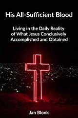 His All-Sufficient Blood: Living in the Daily Reality of What Jesus Conclusively Accomplished and Obtained Kindle Edition