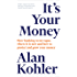 It's Your Money: How Banking Went Rogue, Where it is Now and How to Protect and Grow Your Money