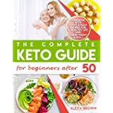 The Complete Keto Guide for Beginners after 50: Cookbook with Tasty & Easy Recipes for a Healthy Life and Losing Weight Quick