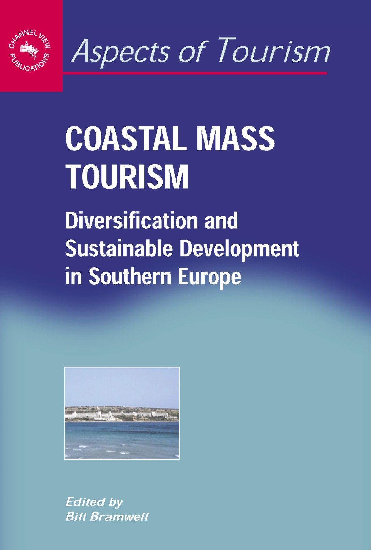 Coastal Mass Tourism: Diversification and Sustainable Development in Southern Europe (Aspects of Tourism) by Channel View Publications