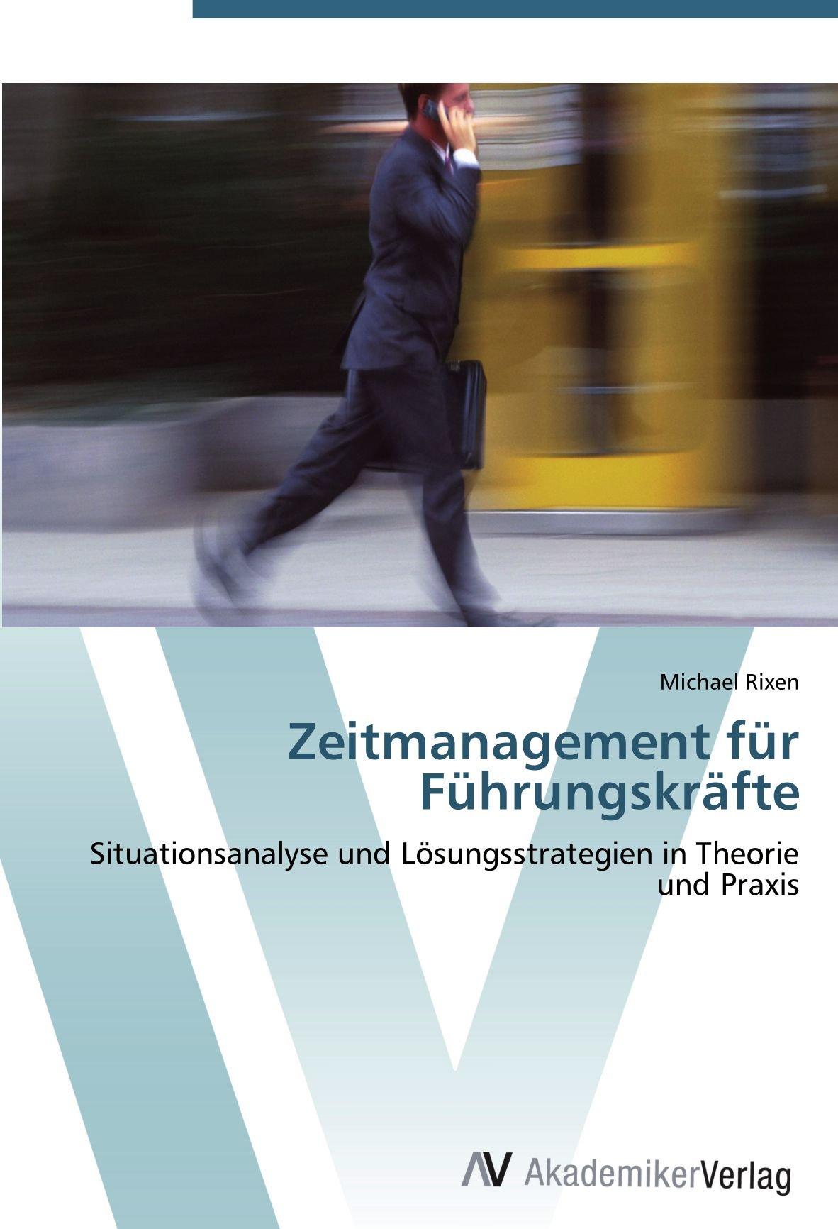 Zeitmanagement für Führungskräfte: Situationsanalyse und Lösungsstrategien in Theorie und Praxis