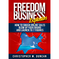 The Freedom Business Explosion: How to Smash Online Sales, Blow Up Your Brand and Launch to 7 Figures
