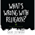 What's Wrong with Religion?: 9 Things No One Told You about Faith