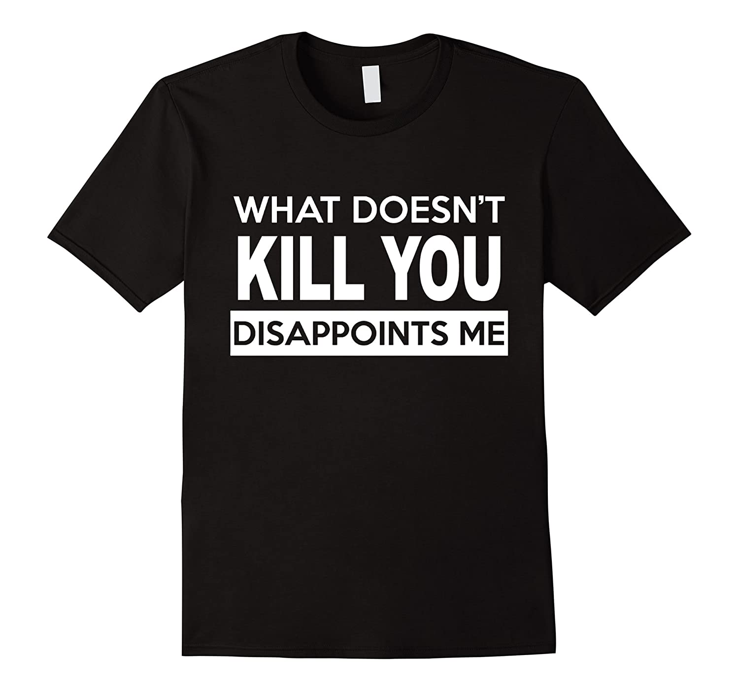 What Doesn't Kill You Disappoints Me Hot 2017 T-Shirt-ah my shirt one gift