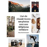 Art de réussir toutes ses photos avec son cellulaire (L'): Paysages, portraits et plats