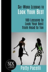 Six-Word Lessons to Look Your Best: 100 Six-Word Lessons to Look Your Best from Head to Toe (The SIx-Word Lessons Series) Kindle Edition