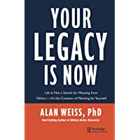 Your Legacy is Now: Life Is Not a Search for Meaning from Others -- It's the Creation of Meaning for Yourself