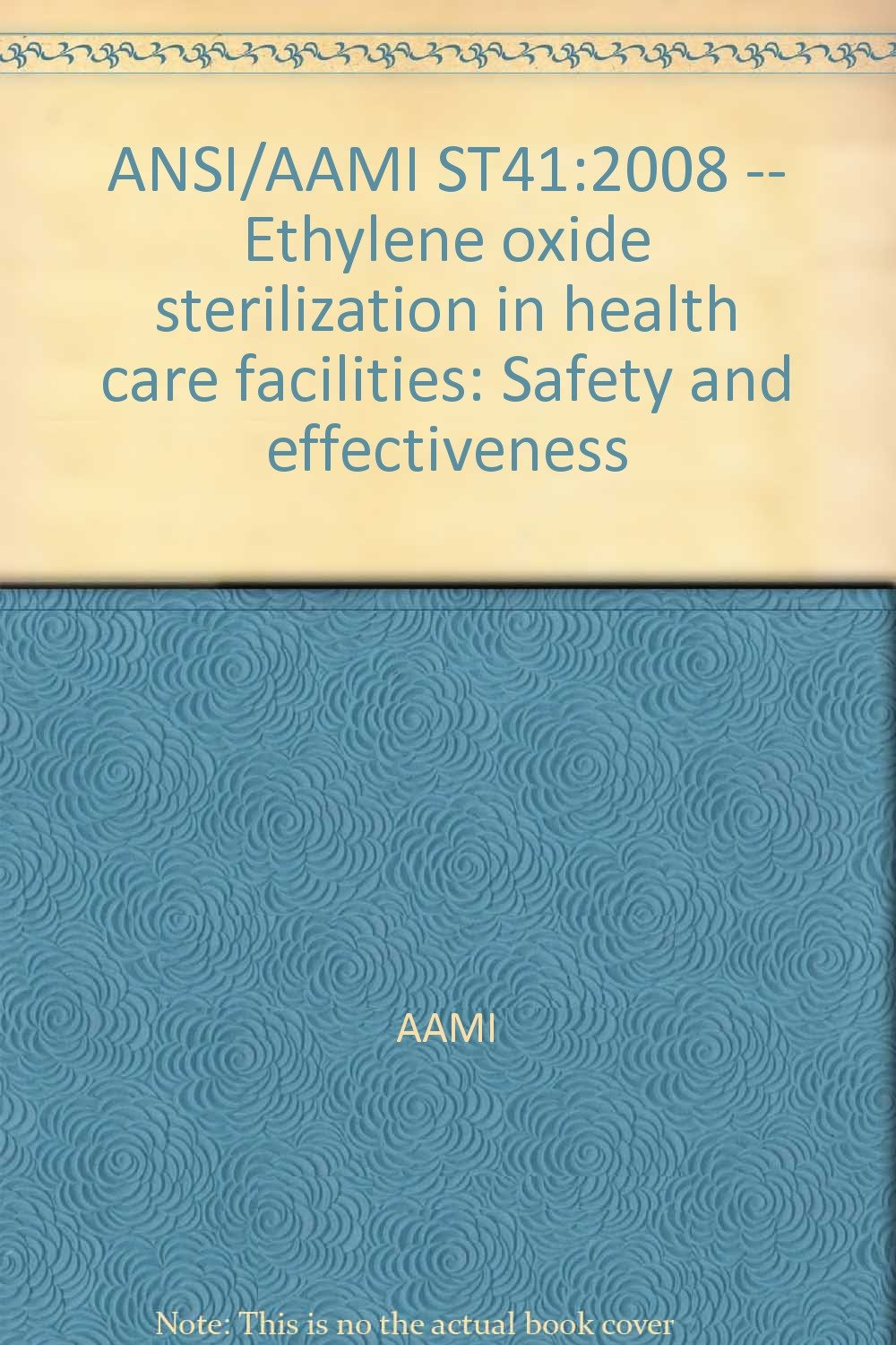 ANSI/AAMI ST41:2008 -- Ethylene oxide sterilization in health care facilities: Safety and effectiveness ebook