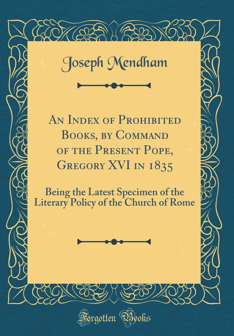 An Index of Prohibited Books, by Command of the Present Pope, Gregory XVI in 1835: Being the Latest Specimen of the Literary Policy of the Church of Rome (Classic Reprint) PDF