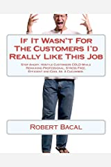 If It Wasn't For The Customers I'd Really Like This Job: Stop Angry, Hostile Customers COLD While Remaining Professional, Stress Free, Efficient and Cool As  A Cucumber. Paperback