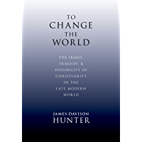 To Change the World: The Irony, Tragedy, and Possibility of Christianity in the Late Modern World