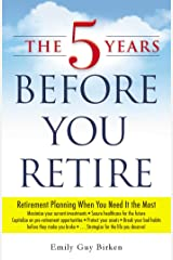 The 5 Years Before You Retire: Retirement Planning When You Need It the Most Paperback