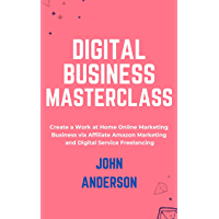 Digital Business Masterclass: (Book Compilation) Create a Work at Home Online Marketing Business via Affiliate Amazon…