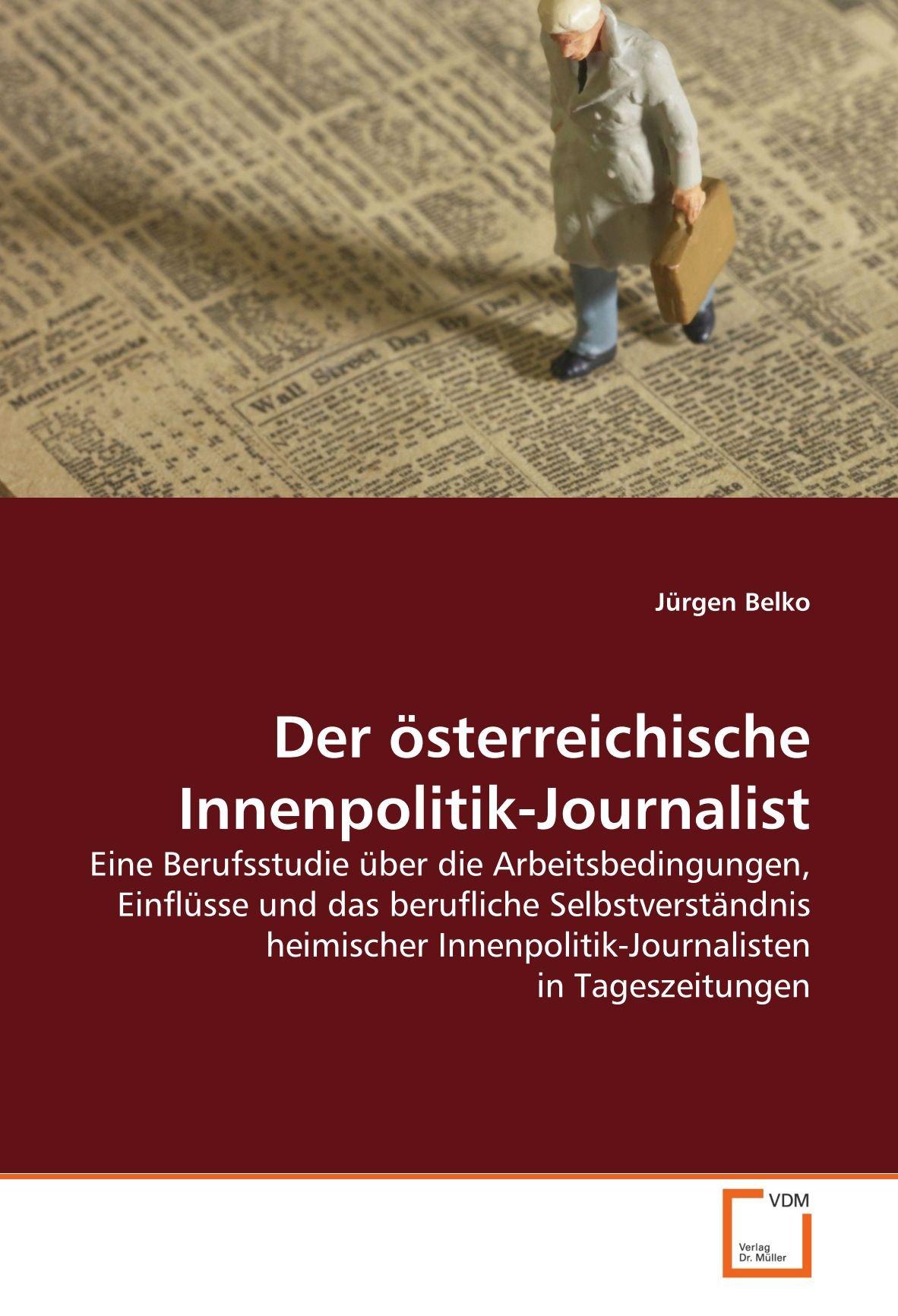 Der österreichische Innenpolitik-Journalist: Eine Berufsstudie über die Arbeitsbedingungen, Einflüsse und das berufliche Selbstverständnis heimischer Innenpolitik-Journalisten in Tageszeitungen