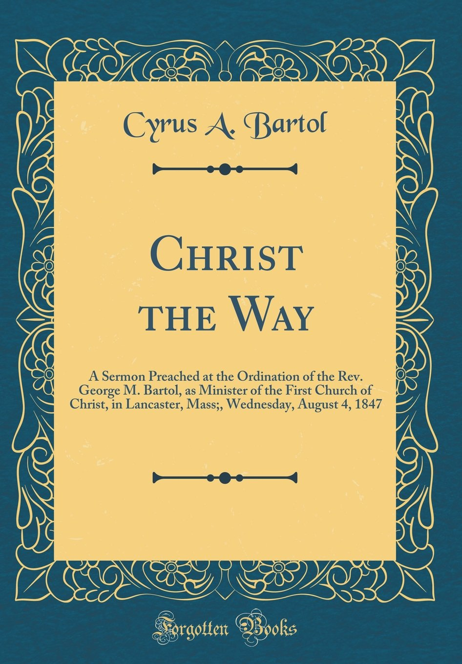 Download Christ the Way: A Sermon Preached at the Ordination of the Rev. George M. Bartol, as Minister of the First Church of Christ, in Lancaster, Mass;, Wednesday, August 4, 1847 (Classic Reprint) PDF