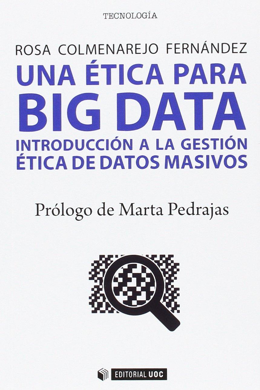 Una ética para Big data. Introducción a la gestión ética de datos masivos (Manuales) Tapa blanda – 18 jul 2017 Rosa Colmenarejo Fernández Editorial UOC S.L. 8491169407