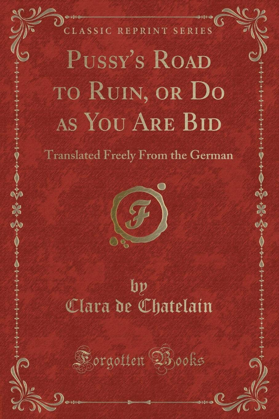 Pussy's Road to Ruin, or Do as You Are Bid: Translated Freely From the  German (Classic Reprint) Paperback – May 21, 2017