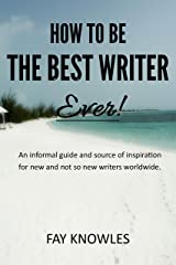 HOW TO BE THE BEST WRITER EVER! Kindle Edition