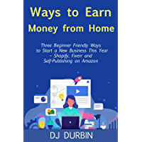 Ways to Earn Money from Home: Three Beginner Friendly Ways to Start a New Business This Year – Shopify, Fiverr and Self-Publishing on Amazon (English Edition)