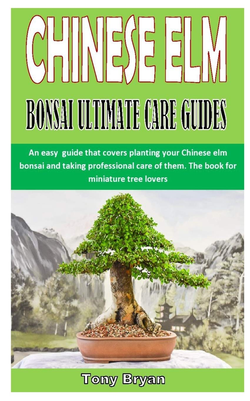 Chinese Elm Bonsai Ultimate Care Guides An Easy Guide That Covers Planting Your Chinese Elm Bonsai And Taking Professional Care Of Them The Book For Miniature Tree Lovers Bryan Tony 9798684068850 Amazon Com