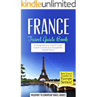France Travel Guide Book: A Comprehensive Top Ten Travel Guide to France & Unforgettable French Travel (Best Travel Guides to Europe Series Book 14)