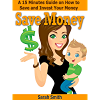 Save Money:  A 15 Minute Guide on How to Save and Invest Your Money