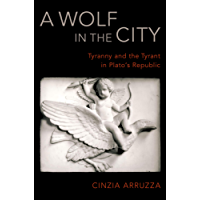 A Wolf in the City: Tyranny and the Tyrant in Plato's Republic (English Edition)