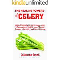 The Healing Powers of Celery: Medical Remedy for Anticancer, Anti-inflammation, Weight Loss, Thyroid Disease, Infertility, and Heart Disease