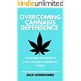 Overcoming Cannabis Dependence: The Truth About Addiction And The Secret To A Healthy Relationship With Cannabis