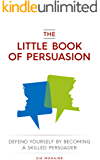 The Little Book of Persuasion: Defend Yourself by Becoming a Skilled Persuader (English Edition)
