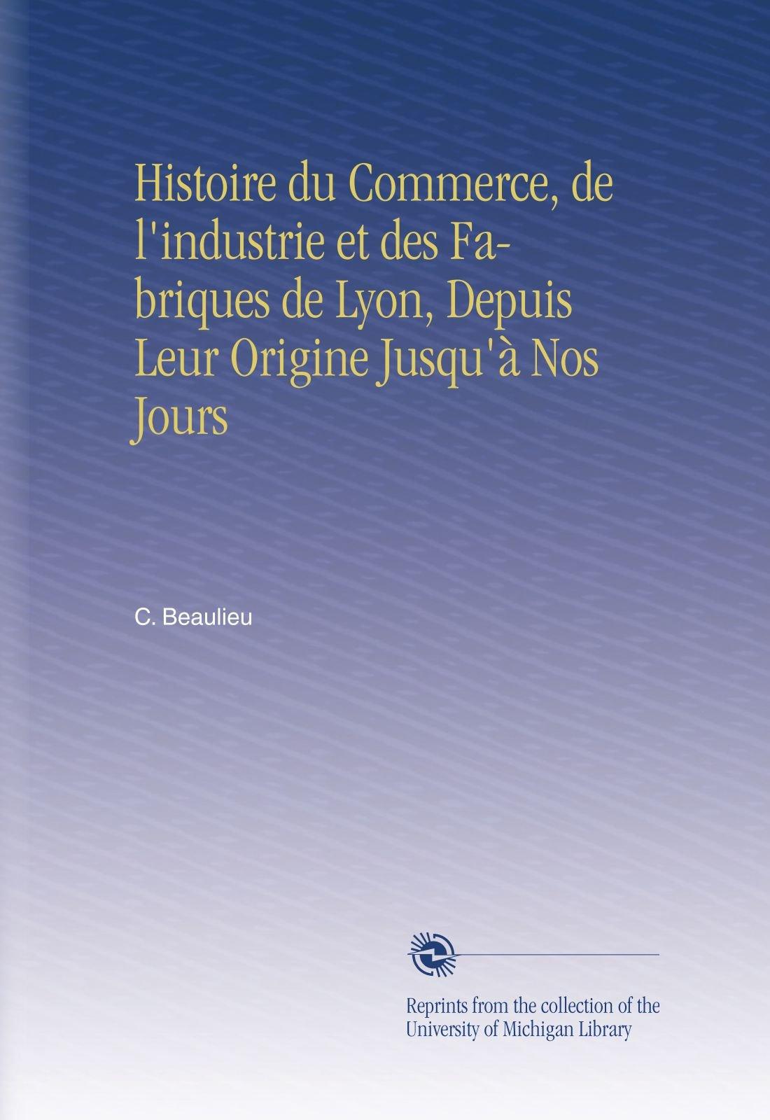 Histoire du Commerce, de l'industrie et des Fabriques de Lyon, Depuis Leur Origine Jusqu'à Nos Jours (French Edition) pdf epub