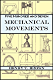 Five Hundred and Seven Mechanical Movements: Embracing All Those which are Most Important in Dynamics, Hydraulics, Hydrostatics, Pneumatics, Steam Engines, ... Presses, Horology... (English Edition)