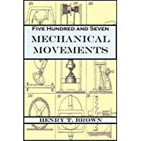 Five Hundred and Seven Mechanical Movements: Embracing All Those which are Most Important in Dynamics, Hydraulics…