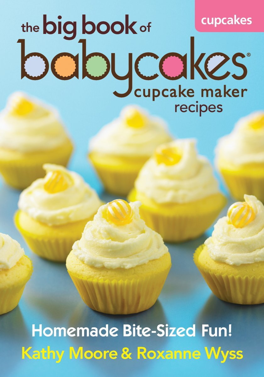 The Big Book of Babycakes Cupcake Maker Recipes: Homemade Bite-Sized Fun! by Robert Rose