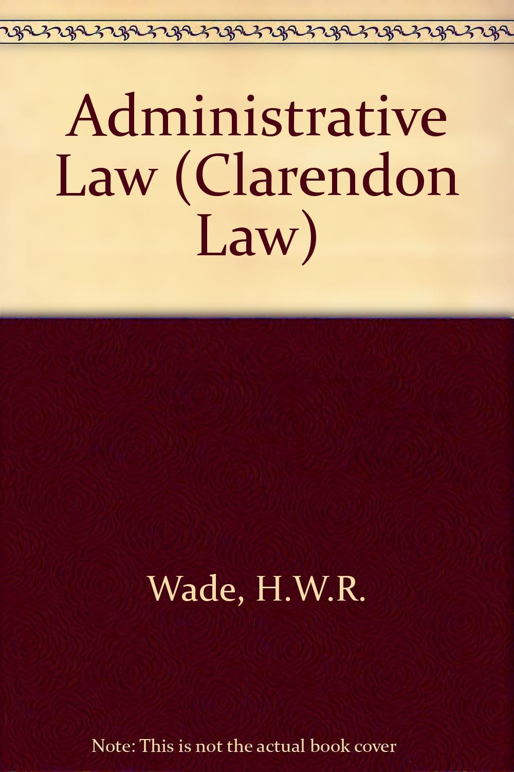 Administrative Law (Clarendon Law): H.W.R. Wade: 9780198760160: Amazon.com:  Books