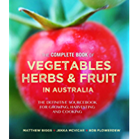 Complete Book of Vegetables, Herbs and Fruit in Australia: The definitive sourcebook for growing, harvesting and cooking