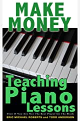 Make Money Teaching Piano Lessons: Even If You Are Not The Best Player On The Block Paperback