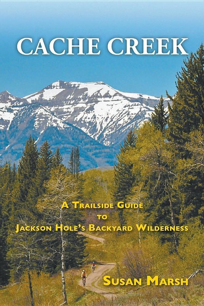 Cache Creek: A Trailguide to Jackson Hole's Backyard Wilderness