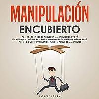 Manipulación Encubierto [Covert Manipulation]: Aprende Técnicas de Persuasión y Manipulación que Tú Necesitas para…