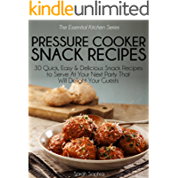 Pressure Cooker Snacks Recipes: 30 Quick, Easy & Delicious Snack Recipes To Serve At Your Next Party That Will Delight…