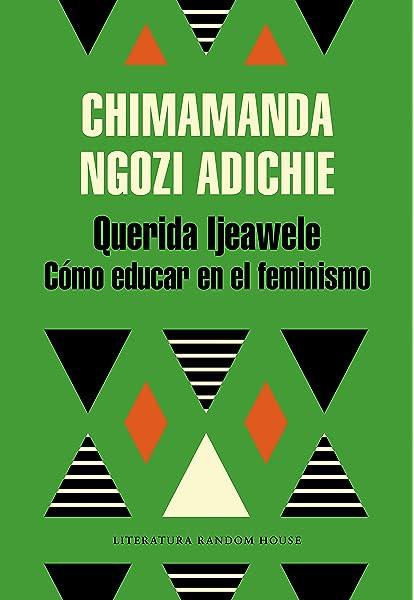 Querida Ijeawele. Cómo educar en el feminismo Literatura Random House: Amazon.es: Ngozi Adichie, Chimamanda: Libros