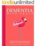 Dementia With G.R.A.C.E.: A New, Positive Way of Dealing with Behaviors in People with Dementia