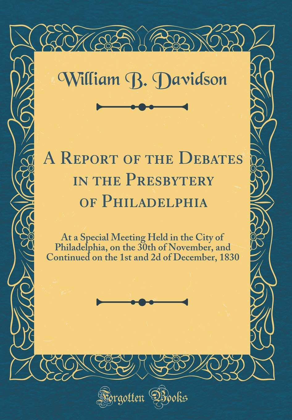 Download A Report of the Debates in the Presbytery of Philadelphia: At a Special Meeting Held in the City of Philadelphia, on the 30th of November, and ... and 2d of December, 1830 (Classic Reprint) pdf epub