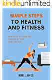 Simple steps to health and fitness: How to get fit from the comfort of your home for free (bodyweight, exercise, mental toughness, fitness, home workouts, training, home fitness Book 1)