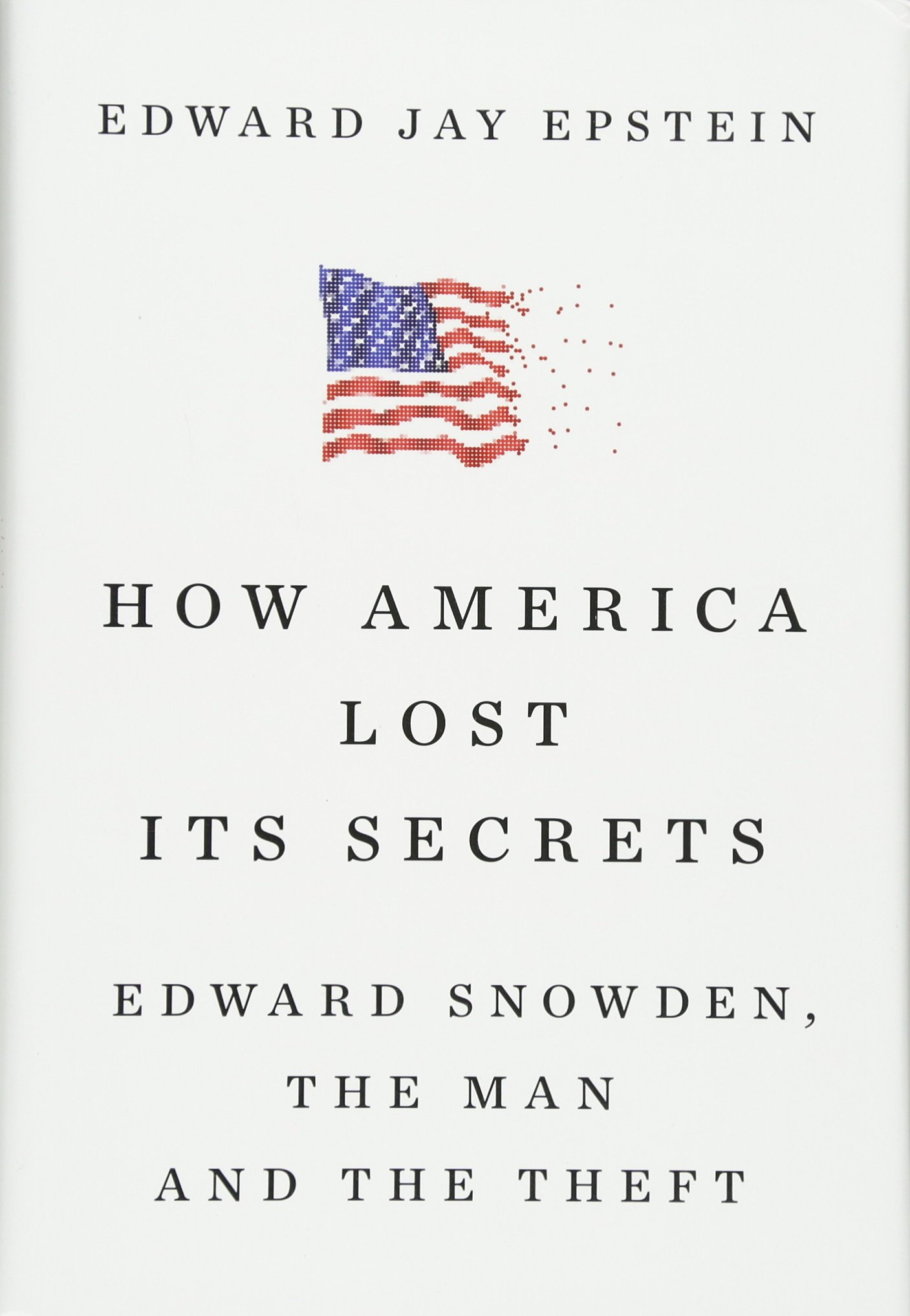 How America Lost Its Secrets: Edward Snowden, the Man and the Theft: Edward  Jay Epstein: 9780451494566: Amazon.com: Books